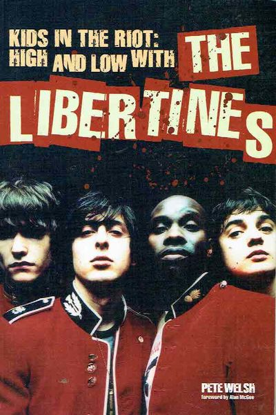 Welsh, Pete: Kids in the Riot: High and low with The Libertines